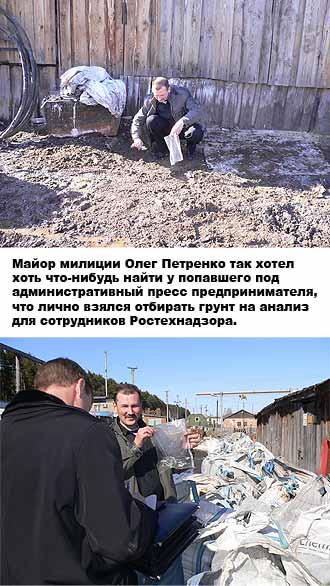 Майор милиции Олег Петренко так хотел хоть что-нибудь найти у попавшего под административный пресс предпринимателя, что лично взялся отбирать грунт на анализ для сотрудников Ростехнадзора.