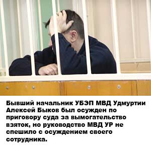 Бывший начальник УБЭП МВД Удмуртии Алексей Быков был осужден по приговору суда за вымогательство взяток, но руководство МВД УР не спешило с осуждением своего сотрудника.